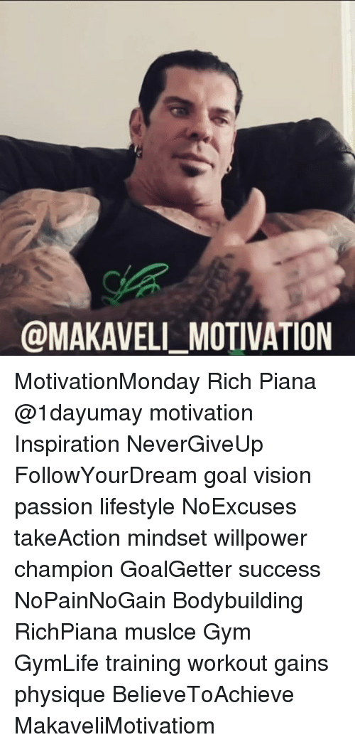 Memes, Passionate, and 🤖: @MAKAVELI MOTIVATION MotivationMonday Rich Piana @1dayumay motivation Inspiration NeverGiveUp FollowYourDream goal vision passion lifestyle NoExcuses takeAction mindset willpower champion GoalGetter success NoPainNoGain Bodybuilding RichPiana muslce Gym GymLife training workout gains physique BelieveToAchieve MakaveliMotivatiom