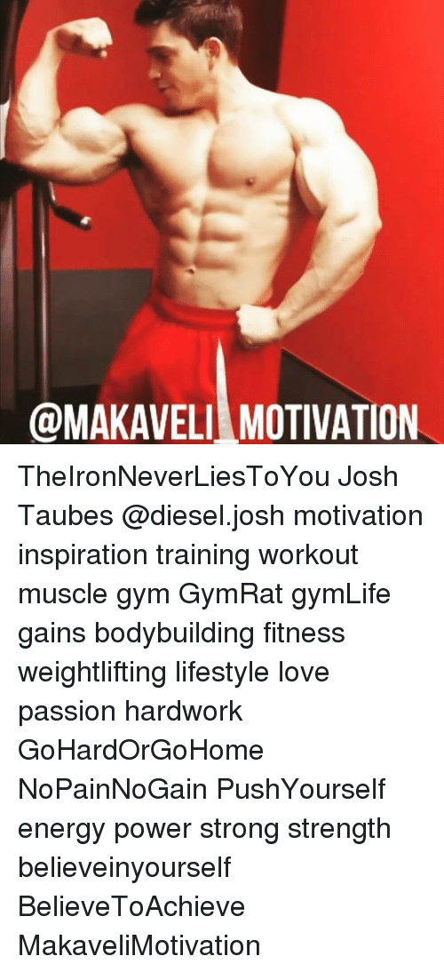 Energy, Gym, and Love: @MAKAVELI MOTIVATION TheIronNeverLiesToYou Josh Taubes @diesel.josh motivation inspiration training workout muscle gym GymRat gymLife gains bodybuilding fitness weightlifting lifestyle love passion hardwork GoHardOrGoHome NoPainNoGain PushYourself energy power strong strength believeinyourself BelieveToAchieve MakaveliMotivation