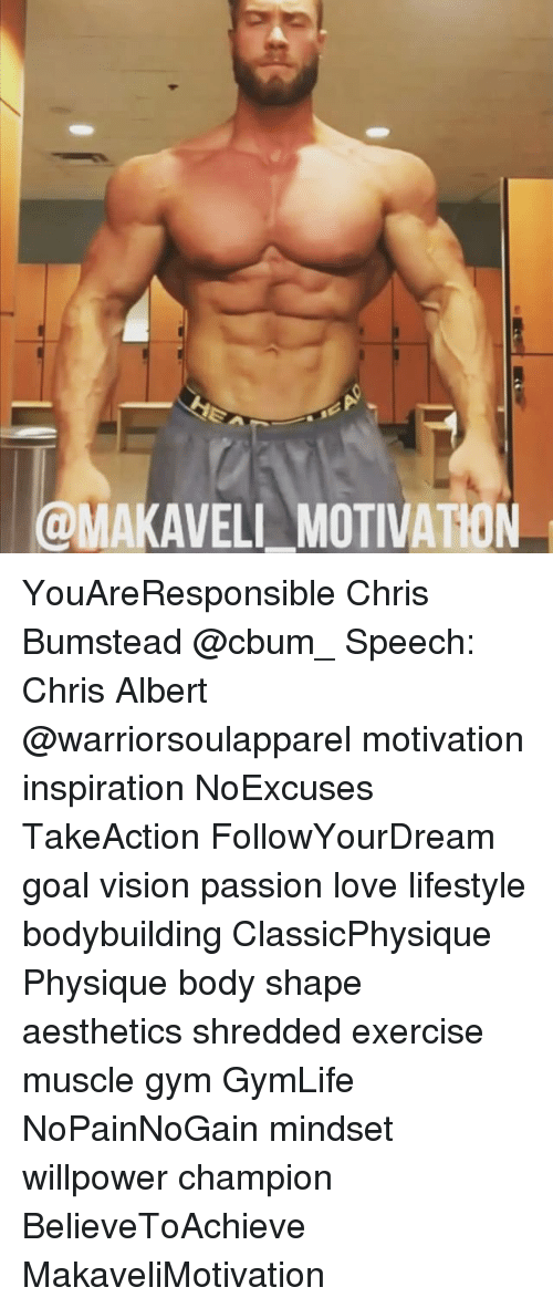 Memes, 🤖, and Champions: @MAKAVELI MOTIVATION YouAreResponsible Chris Bumstead @cbum_ Speech: Chris Albert @warriorsoulapparel motivation inspiration NoExcuses TakeAction FollowYourDream goal vision passion love lifestyle bodybuilding ClassicPhysique Physique body shape aesthetics shredded exercise muscle gym GymLife NoPainNoGain mindset willpower champion BelieveToAchieve MakaveliMotivation