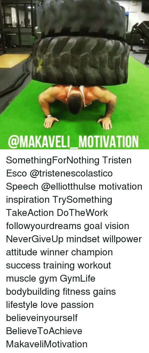 Gym, Love, and Memes: @MAKAVELL MOTIVATION SomethingForNothing Tristen Esco @tristenescolastico Speech @elliotthulse motivation inspiration TrySomething TakeAction DoTheWork followyourdreams goal vision NeverGiveUp mindset willpower attitude winner champion success training workout muscle gym GymLife bodybuilding fitness gains lifestyle love passion believeinyourself BelieveToAchieve MakaveliMotivation