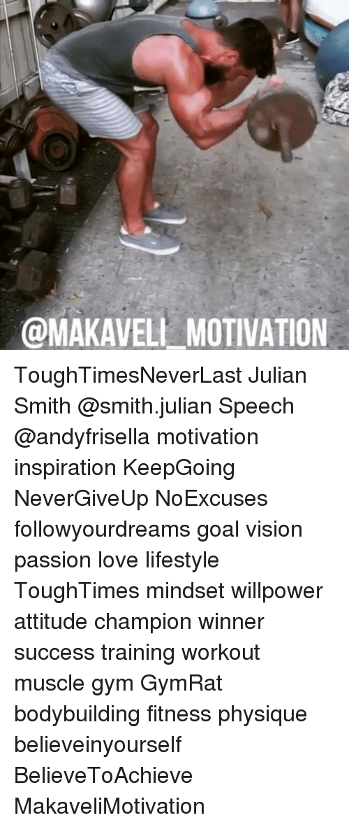 Goals, Gym, and Love: @MAKAVELL MOTIVATION ToughTimesNeverLast Julian Smith @smith.julian Speech @andyfrisella motivation inspiration KeepGoing NeverGiveUp NoExcuses followyourdreams goal vision passion love lifestyle ToughTimes mindset willpower attitude champion winner success training workout muscle gym GymRat bodybuilding fitness physique believeinyourself BelieveToAchieve MakaveliMotivation
