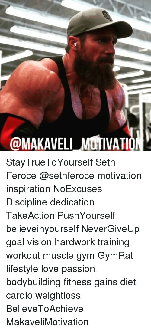 Dieting, Goals, and Gym: @MAKAVELLMOTIVATIO StayTrueToYourself Seth Feroce @sethferoce motivation inspiration NoExcuses Discipline dedication TakeAction PushYourself believeinyourself NeverGiveUp goal vision hardwork training workout muscle gym GymRat lifestyle love passion bodybuilding fitness gains diet cardio weightloss BelieveToAchieve MakaveliMotivation