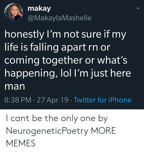 what's happening: makay  @MakaylaMashelle  honestly l'm not sure if my  life is falling apart rn or  coming together or what's  happening, lol l'm just here  man  8:38 PM 27 Apr 19 Twitter for iPhone I cant be the only one by NeurogeneticPoetry MORE MEMES