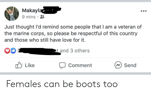 Love, Boots, and Thought: Makayla  9 mins  Just thought l'd remind some people that I am a veteran of  the marine corps, so please be respectful of this country  and those who still have love for it.  t and 3 others  MLike  Send  Comment Females can be boots too