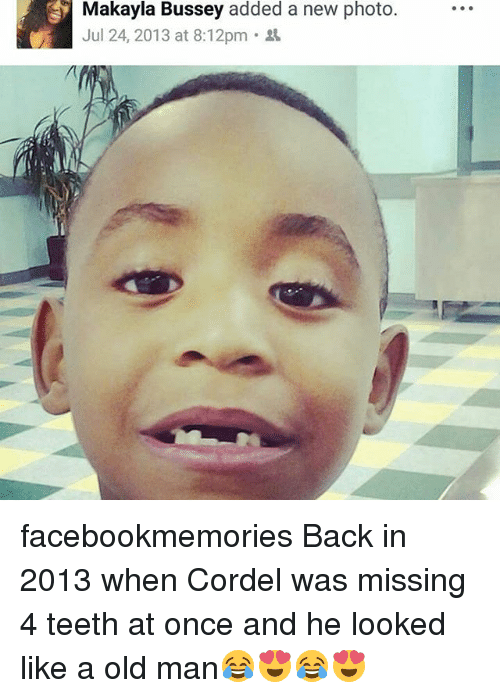 Memes, Old Man, and Old: Makayla Bussey added a new photo  Jul 24, 2013 at 8:12pm . facebookmemories Back in 2013 when Cordel was missing 4 teeth at once and he looked like a old man😂😍😂😍