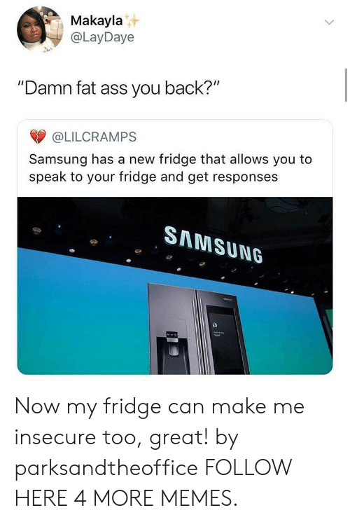 """Makayla: Makayla  @LayDaye  """"Damn fat ass you back?""""  @LILCRAMPS  Samsung has a new fridge that allows you to  speak to your fridge and get responses  SAMSUN6 Now my fridge can make me insecure too, great! by parksandtheoffice FOLLOW HERE 4 MORE MEMES."""