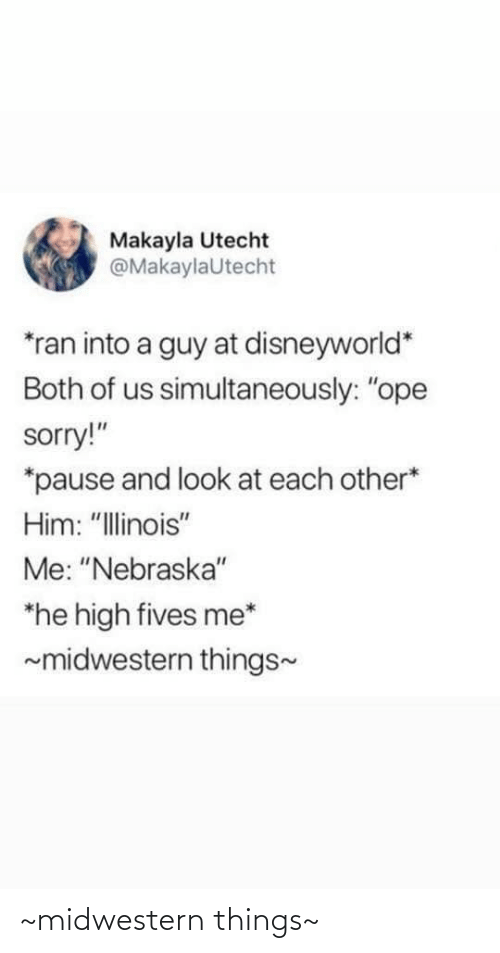 """Makayla: Makayla Utecht  @MakaylaUtecht  *ran into a guy at disneyworld*  Both of us simultaneously: """"ope  sorry!""""  *pause and look at each other*  Him: """"Illinois""""  Me: """"Nebraska""""  *he high fives me*  ~midwestern things- ~midwestern things~"""