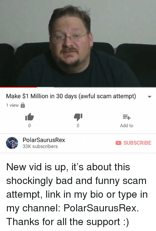 Bad, Funny, and Memes: Make $1 Million in 30 days (awful scam attempt) -  1 view D  Add to  PolarSaurusRex  33K subscribers  SUBSCRIBE New vid is up, it's about this shockingly bad and funny scam attempt, link in my bio or type in my channel: PolarSaurusRex. Thanks for all the support :)