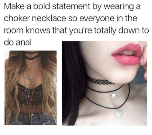 choker necklace: Make a bold statement by wearing a  choker necklace so everyone in the  room knows that you're totally down to  do anal
