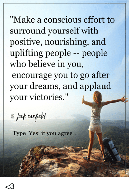 "conscious: ""Make a conscious effort to  surround yourself with  positive, nourishing, and  uplifting people people  who believe in you,  encourage you to go after  your dreams, and applaud  your victories  dach carfeld  Type 'Yes' if you agree <3"