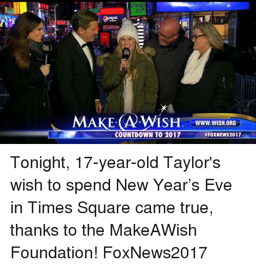 Countdown, Memes, and Square: MAKE A ISH WWW. WISH.ORG  COUNTDOWN TO 2017  FOXNEWS2017 Tonight, 17-year-old Taylor's wish to spend New Year's Eve in Times Square came true, thanks to the MakeAWish Foundation! FoxNews2017