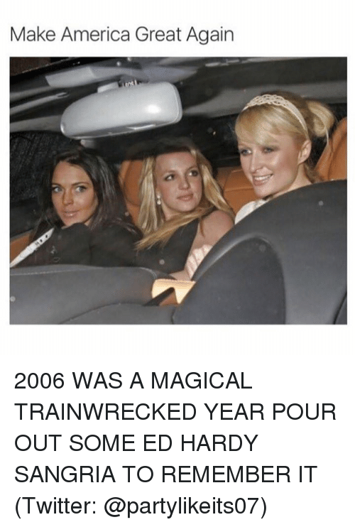 Making America Great Again: Make America Great Again 2006 WAS A MAGICAL TRAINWRECKED YEAR POUR OUT SOME ED HARDY SANGRIA TO REMEMBER IT (Twitter: @partylikeits07)