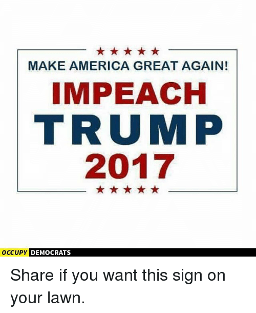 Impeach Trump: MAKE AMERICA GREAT AGAIN!  IMPEACH  TRUMP  2017  OCCUPY DEMOCRATS Share if you want this sign on your lawn.