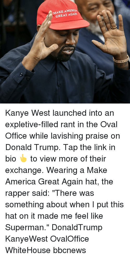 "whitehouse: MAKE AMERICA  GREAT AGAIN Kanye West launched into an expletive-filled rant in the Oval Office while lavishing praise on Donald Trump. Tap the link in bio 👆 to view more of their exchange. Wearing a Make America Great Again hat, the rapper said: ""There was something about when I put this hat on it made me feel like Superman."" DonaldTrump KanyeWest OvalOffice WhiteHouse bbcnews"