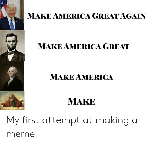 make america great again: MAKE AMERICA GREAT AGAIN  MAKE AMERICA GREAT  MAKE AMERICA  MAKE My first attempt at making a meme