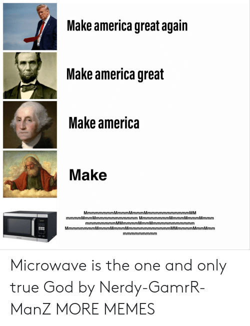 Nerdy: Make america great again  Make america great  Make america  Make  MmmmmmmmMmmmMmmmMmmmmmmmmmmm MM  mmmm Mmm Mmmmmmmmmmmm Mmmmmmmm Mmmm Mmmm Mmmm  mmmmmmmmMMmmmmMmmMmmmmmmmmmmm  MmmmmmmmMmmmMmmmMmmmmmmmmmmmM Mmmmm Mmm Mmm  mmmmmmmmm Microwave is the one and only true God by Nerdy-GamrR-ManZ MORE MEMES