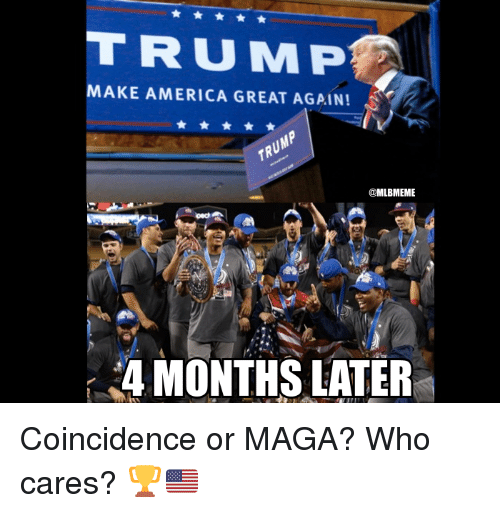 Mlb and Maga: MAKE AMERICA GREAT AGAIN!  MLBMEME  4 MONTHS LATER Coincidence or MAGA?  Who cares? 🏆🇺🇸
