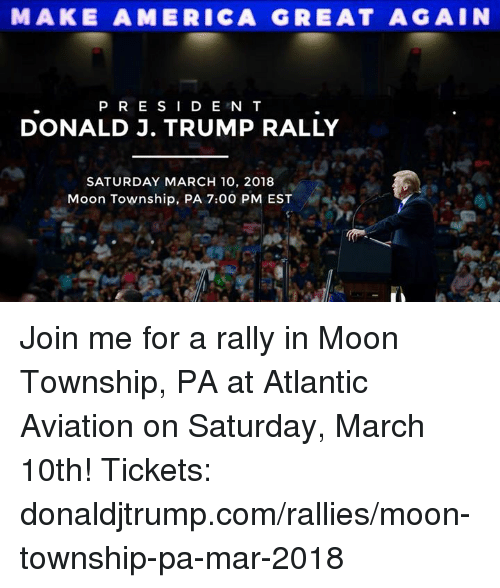 America, join.me, and Moon: MAKE AMERICA GREAT AGAIN  PR E SI D E N T  DONALD J. TRUMP RALLY  SATURDAY MARCH 10, 2018  Moon Township, PA 7:00 PM EST Join me for a rally in Moon Township, PA at Atlantic Aviation on Saturday, March 10th!  Tickets: donaldjtrump.com/rallies/moon-township-pa-mar-2018