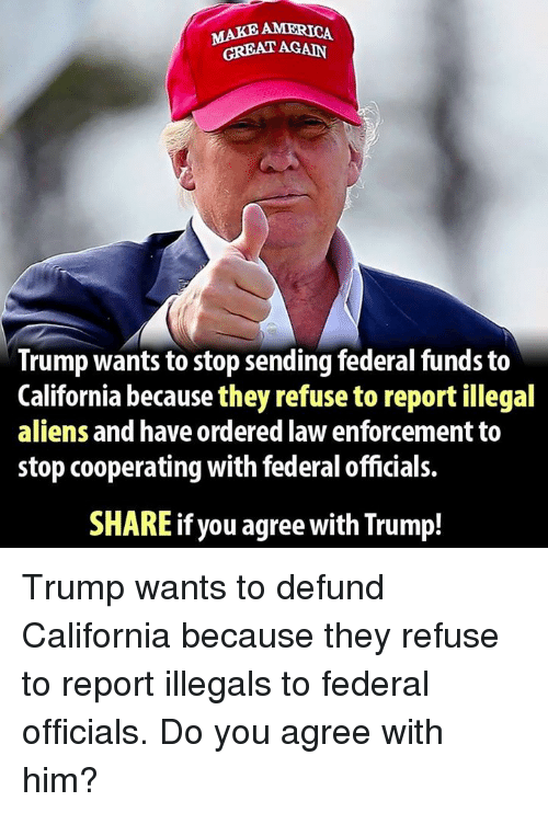 Make America Great Again Trump: MAKE AMERICA  GREAT AGAIN  Trump wants to stop sending federal funds to  California because they refuse to report illegal  aliens and have ordered law enforcement to  stop cooperating with federal officials.  SHARE if you agree with Trump! Trump wants to defund California because they refuse to report illegals to federal officials. Do you agree with him?