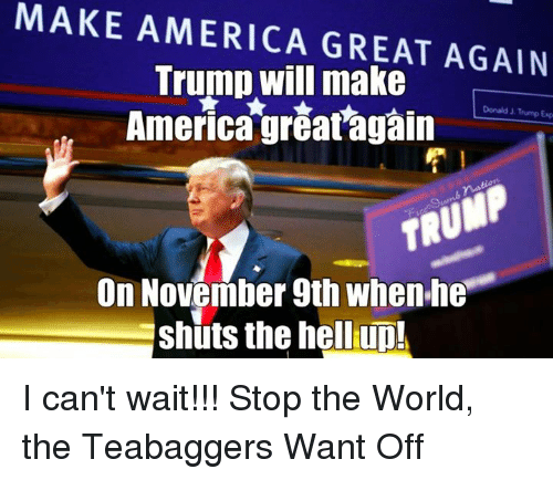 Make America Great Again Trump: MAKE AMERICA GREAT AGAIN  Trump will make  America greatagain  On November 9th When he  Eshuts the hell up! I can't wait!!!  Stop the World, the Teabaggers Want Off