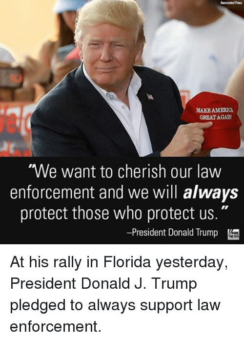 """America, Donald Trump, and Memes: MAKE AMERICA  GREAT AGAIN  """"We want to cherish our law  enforcement and we will always  protect those who protect us.""""  -President Donald Trump At his rally in Florida yesterday, President Donald J. Trump pledged to always support law enforcement."""