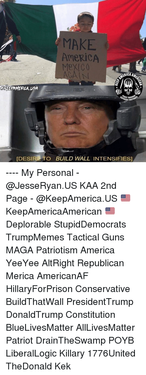 kek: MAKE  AMERICA  Mexico  GAIN  OR FIREP  [DESIR TO BUILD WALL INTENSIFIES ---- My Personal - @JesseRyan.US KAA 2nd Page - @KeepAmerica.US 🇺🇸 KeepAmericaAmerican 🇺🇸 Deplorable StupidDemocrats TrumpMemes Tactical Guns MAGA Patriotism America YeeYee AltRight Republican Merica AmericanAF HillaryForPrison Conservative BuildThatWall PresidentTrump DonaldTrump Constitution BlueLivesMatter AllLivesMatter Patriot DrainTheSwamp POYB LiberalLogic Killary 1776United TheDonald Kek