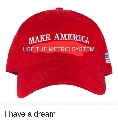 metric system: MAKE AMERICA  USE THE METRIC SYSTEM I have a dream