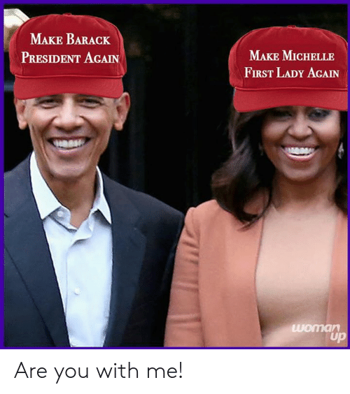first lady: MAKE BARACK  PRESIDENT AGAIN  MAKE MICHELLE  FIRST LADY AGAIN Are you with me!