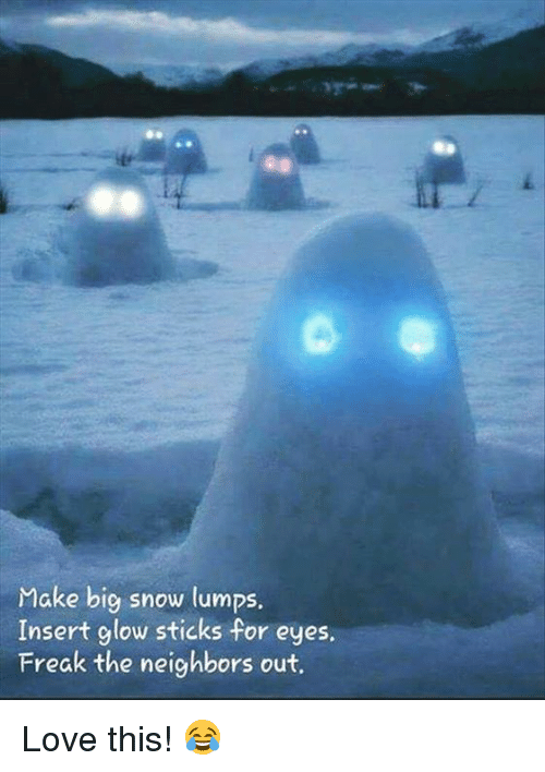 glow sticks: Make big snow lumps.  Insert glow sticks for eyes.  Freak the neighbors out. Love this! 😂