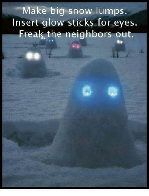 glow sticks: Make big snow lumps  Insert glow sticks for eyes.  Freak the neighbors out.