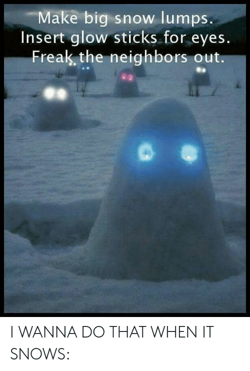 glow sticks: Make big snow lumps.  Insert glow sticks for eyes.  Freak the neighbors out. I WANNA DO THAT WHEN IT SNOWS: