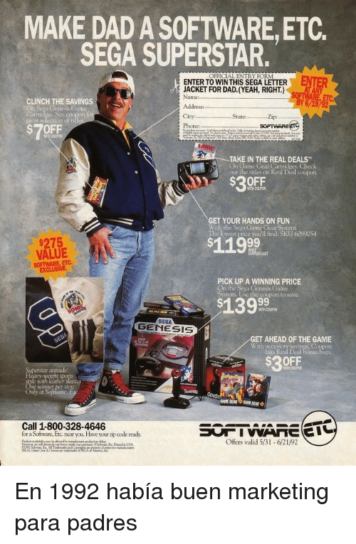 Dad, Phone, and The Game: MAKE DAD A SOFTWARE,ETC.  SEGA SUPERSTAR.  OFFICIAL ENTRY FORM  ENTER  ENTER TO WINTHIS SEGA LETTER  JACKET FOR DAD. (YEAH, RIGHT.)  Name:  CLINCH THE SAVINGS  es, Sce couton  City:  Phone:  Zip:  grcat selection of fi  $7OFF  TAKE IN THE REAL DEALS  On Game Gear Cartridges. Check  out the titles on Real Deal coupos  $30FF  WITH COUPO  GET YOUR HANDS ON FUN  With the Sega Game Gear System.  The lowest price you'll find. SKU 6089054  $275  VALUE  SOFTWARE, ETC.  $119  PICK UP A WINNING PRICE  On the Sega Genesis Game  System. Use the coupon to save.  WITH COUPON  GENESIS  GET AHEAD OF THE GAME  Coupon  lists Real Deal tonus buys  With accessory savi  $30FF  at  ports  uimner per store  at  Call 1-800-328-4646  for a Software, Etc near you. Have your zip code ready.  Offers valid 531-621/92 En 1992 había buen marketing para padres