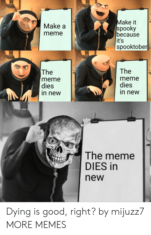 the the: Make it  spooky  because  it's  spooktober  Make a  meme  The  The  meme  dies  in new  meme  dies  in new  The meme  DIES in  new Dying is good, right? by mijuzz7 MORE MEMES