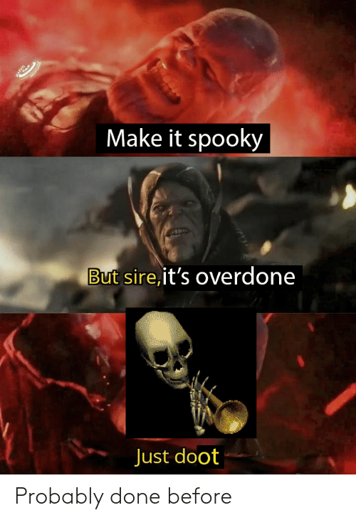 doot: Make it spooky  But sire,it's overdone  Just doot Probably done before
