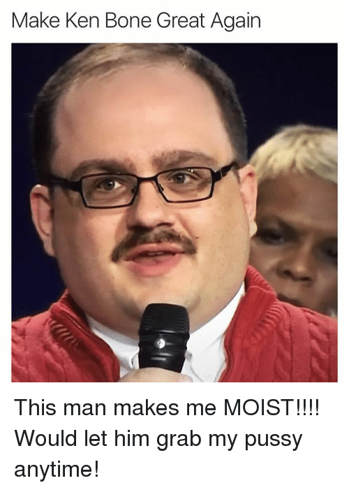 Bones, Ken, and Pussy: Make Ken Bone Great Again This man makes me MOIST!!!! Would let him grab my pussy anytime!