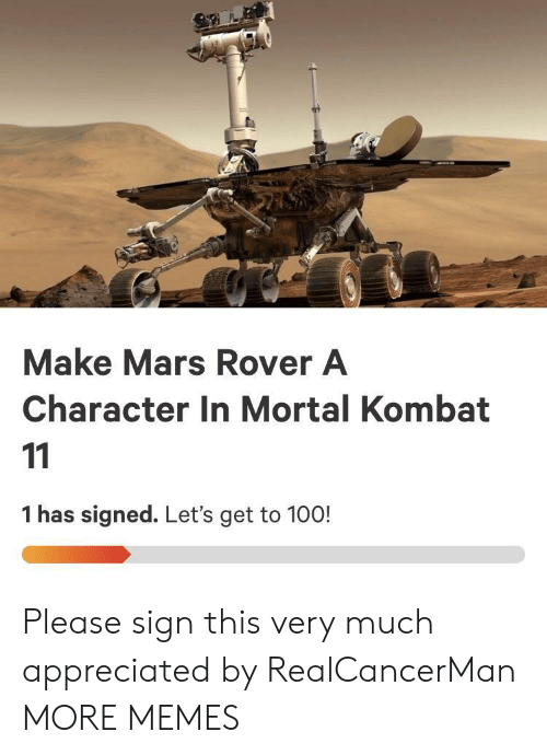 Mortal Kombat: Make Mars Rover A  Character In Mortal Kombat  1 has signed. Let's get to 100! Please sign this very much appreciated by RealCancerMan MORE MEMES