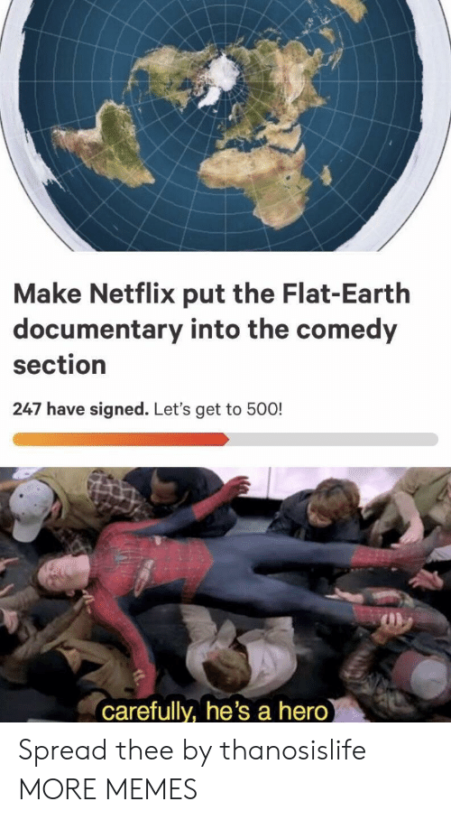 Flat Earth: Make Netflix put the Flat-Earth  documentary into the comedy  section  247 have signed. Let's get to 500!  carefully, he's a hero Spread thee by thanosislife MORE MEMES