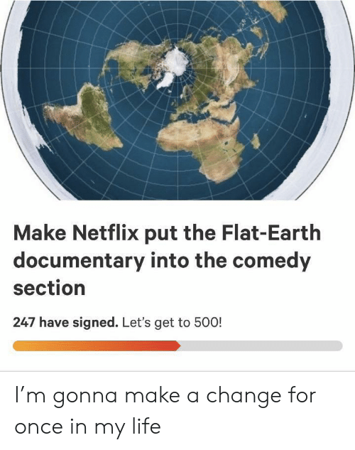 Flat Earth: Make Netflix put the Flat-Earth  documentary into the comedy  section  247 have signed. Let's get to 500! I'm gonna make a change for once in my life