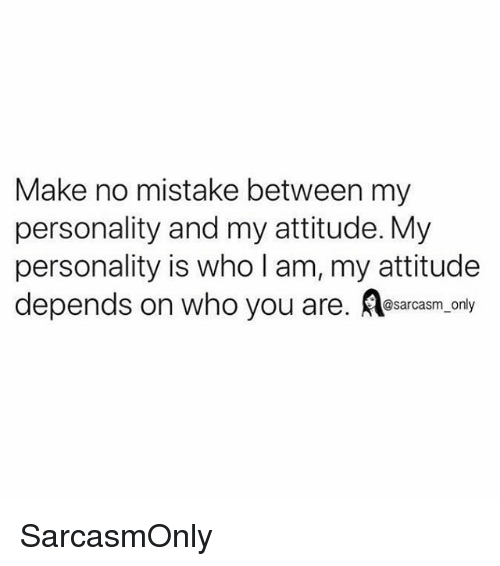 Funny, Memes, and Attitude: Make no mistake between my  personality and my attitude. My  personality is who l am, my attitude  depends on who you are. Aesarcasm,only SarcasmOnly