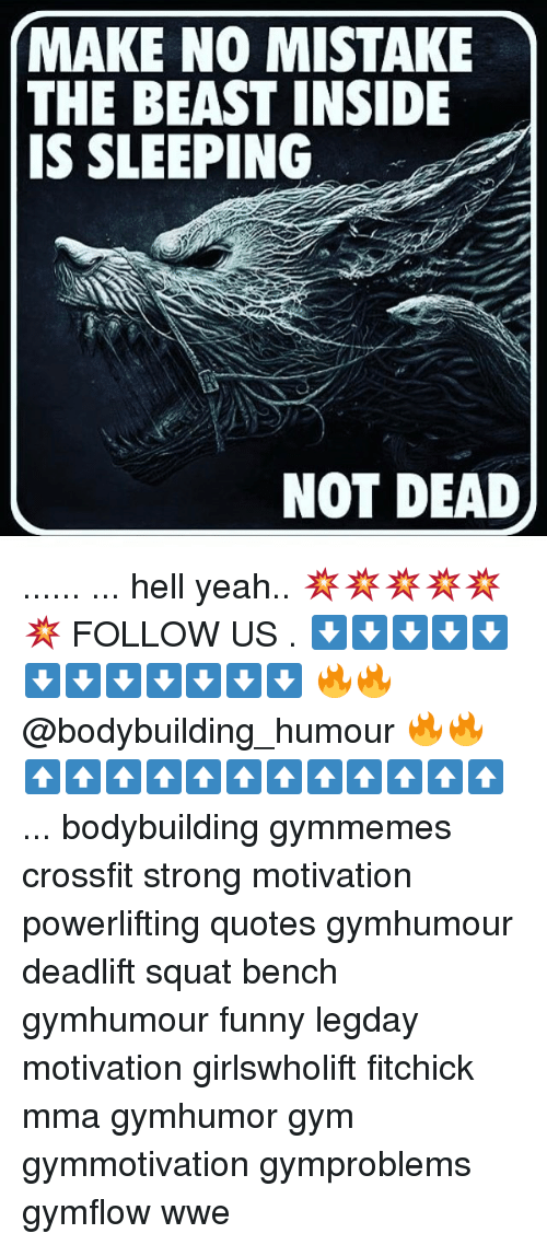 Funny, Gym, and Memes: MAKE NO MISTAKE  THE BEAST INSIDE  IS SLEEPING  NOT DEAD ...... ... hell yeah.. 💥💥💥💥💥💥 FOLLOW US . ⬇️⬇️⬇️⬇️⬇️⬇️⬇️⬇️⬇️⬇️⬇️⬇️ 🔥🔥@bodybuilding_humour 🔥🔥 ⬆️⬆️⬆️⬆️⬆️⬆️⬆️⬆️⬆️⬆️⬆️⬆️ ... bodybuilding gymmemes crossfit strong motivation powerlifting quotes gymhumour deadlift squat bench gymhumour funny legday motivation girlswholift fitchick mma gymhumor gym gymmotivation gymproblems gymflow wwe