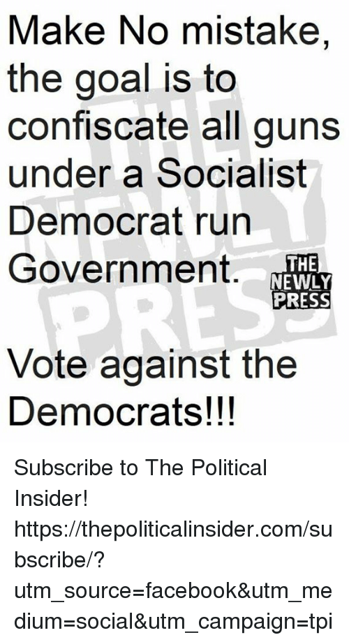 Facebook, Guns, and Run: Make No mistake,  the goal is to  confiscate all guns  under a Socialist  Democrat run  Government.  THE  NEWLY  PRESS  Vote against the  Democrats!!! Subscribe to The Political Insider! https://thepoliticalinsider.com/subscribe/?utm_source=facebook&utm_medium=social&utm_campaign=tpi