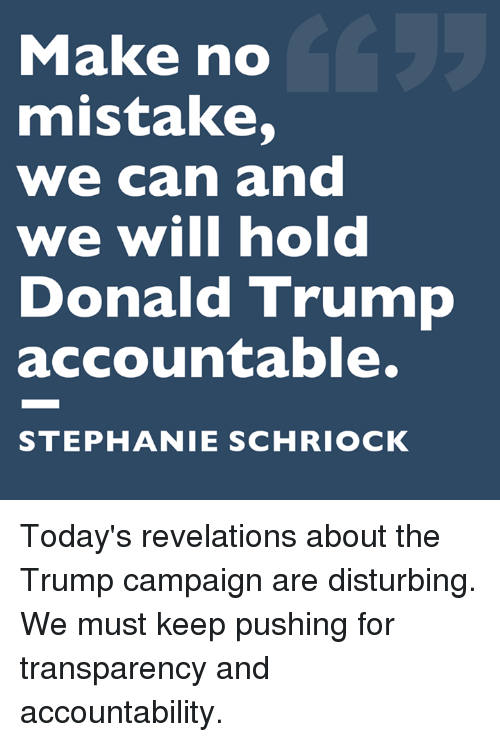 revelations: Make no  mistake,  we can and  we will hold  Donald Trump  accountable.  STEPHANIE SCHRIOCK Today's revelations about the Trump campaign are disturbing. We must keep pushing for transparency and accountability.