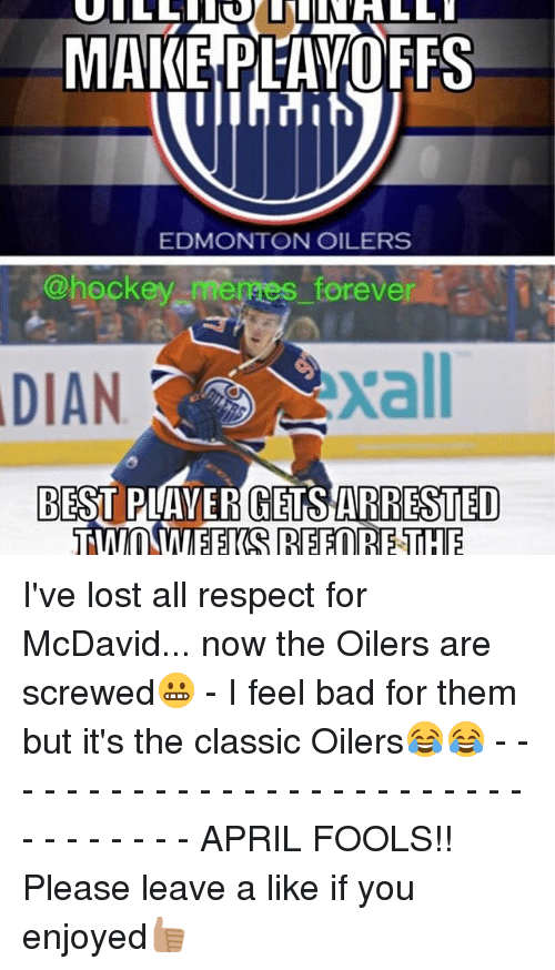 oilers: MAKE PLAYOFFS  EDMONTON OILERS  @hockey merges forever  DIAN  BEST PLAYER GETS ARRESTED  TWO WEEKS REFORETHE I've lost all respect for McDavid... now the Oilers are screwed😬 - I feel bad for them but it's the classic Oilers😂😂 - - - - - - - - - - - - - - - - - - - - - - - - - - - - - - - - - APRIL FOOLS!! Please leave a like if you enjoyed👍🏽