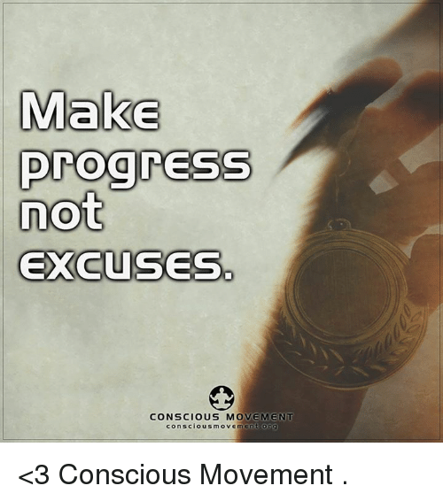 conscious: Make  progress  not  EXCUSES  CONSCIOUS MOVEMENT  conscious move  m en t or  g <3 Conscious Movement  .
