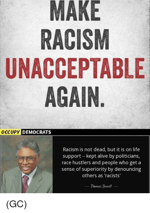 Alive, Life, and Memes: MAKE  RACISM  UNACCEPTABLE  AGAIN  OCCUPY DEMOCRA  DEMOCRATS  Racism is not dead, but it is on life  support kept alive by politicians,  race hustlers and people who get a  sense of superiority by denouncing  others as 'racists  Themas Sewell (GC)