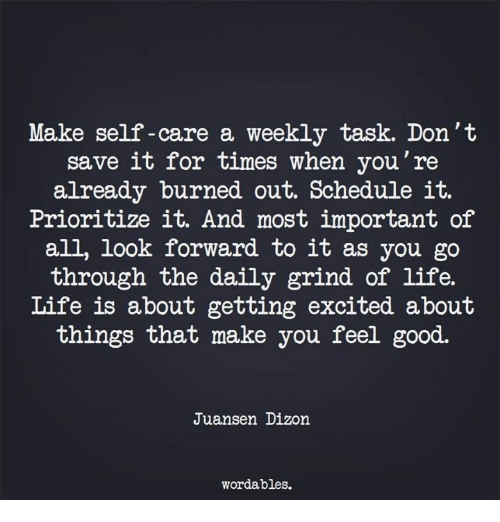 Life, Good, and Schedule: Make self-care a weekly task. Don't  save it for times when you're  already burned out. Schedule it.  Prioritize it. And most important of  all, look forward to it as you go  through the daily grind of life.  Life is about getting excited about  things that make you feel good.  Juansen Dizon  wordables.