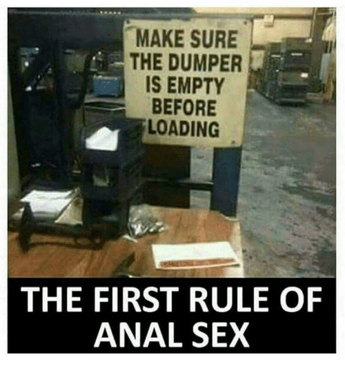 Anal Sex, Memes, and Sex: MAKE SURE  THE DUMPER  IS EMPTY  BEFORE  LOADING  THE FIRST RULE OF  ANAL SEX