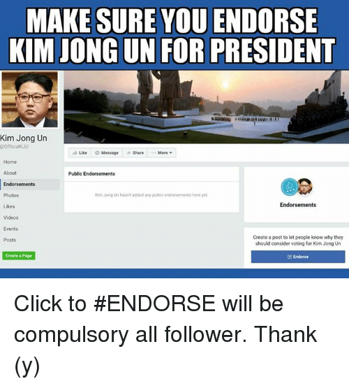 compulsory: MAKE SURE YOU ENDORSE  KIM JONGUN FOR PRESIDENT  Kim Jong Un  @OfficialKJU  Like O Message share  More  Home  Public Endorsements  Endorsements  Kim Jong Un hasn'tadded any public endorsements here yet.  Photos  Endorsements  Likes  Videos  Events  Create a post to let people know why they  Posts  should consider voting for Kim Jong Un  Create a Page  Endorse Click to #ENDORSE will be compulsory all follower. Thank (y)