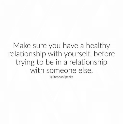 Memes, In a Relationship, and 🤖: Make sure you have a healthy  relationship with yourself, before  trying to be in a relationship  with someone else.  @StephanSpeaks