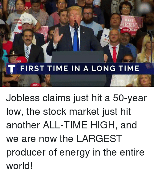 Energy, Stock Market, and Time: MAKE  T FIRST TIME IN A LONG TIME Jobless claims just hit a 50-year low, the stock market just hit another ALL-TIME HIGH, and we are now the LARGEST producer of energy in the entire world!